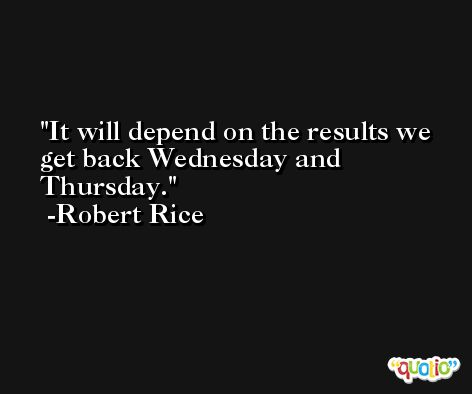 It will depend on the results we get back Wednesday and Thursday. -Robert Rice