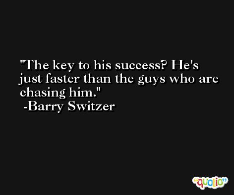 The key to his success? He's just faster than the guys who are chasing him. -Barry Switzer