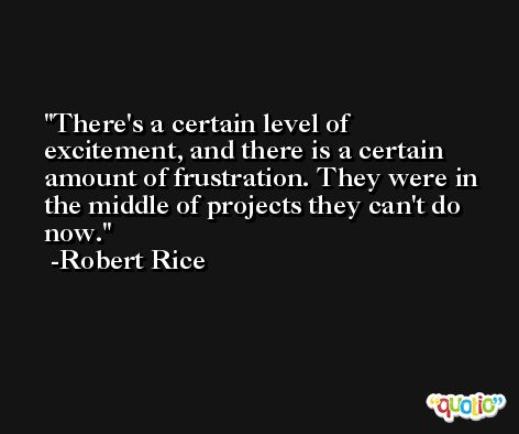 There's a certain level of excitement, and there is a certain amount of frustration. They were in the middle of projects they can't do now. -Robert Rice
