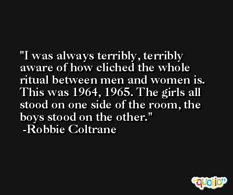 I was always terribly, terribly aware of how cliched the whole ritual between men and women is. This was 1964, 1965. The girls all stood on one side of the room, the boys stood on the other. -Robbie Coltrane