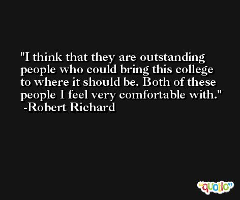I think that they are outstanding people who could bring this college to where it should be. Both of these people I feel very comfortable with. -Robert Richard