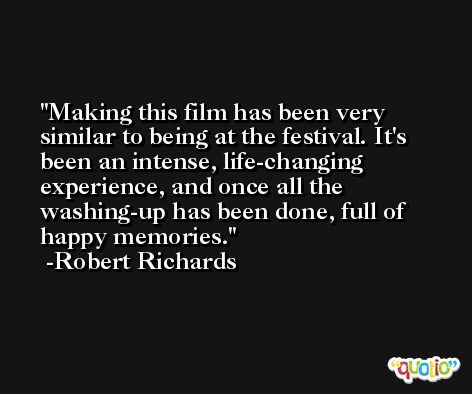 Making this film has been very similar to being at the festival. It's been an intense, life-changing experience, and once all the washing-up has been done, full of happy memories. -Robert Richards