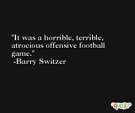 It was a horrible, terrible, atrocious offensive football game. -Barry Switzer