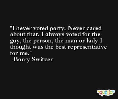I never voted party. Never cared about that. I always voted for the guy, the person, the man or lady I thought was the best representative for me. -Barry Switzer
