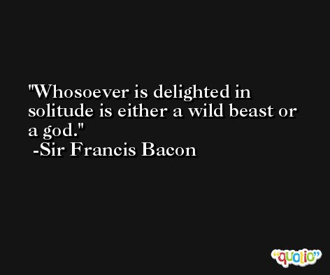 Whosoever is delighted in solitude is either a wild beast or a god. -Sir Francis Bacon