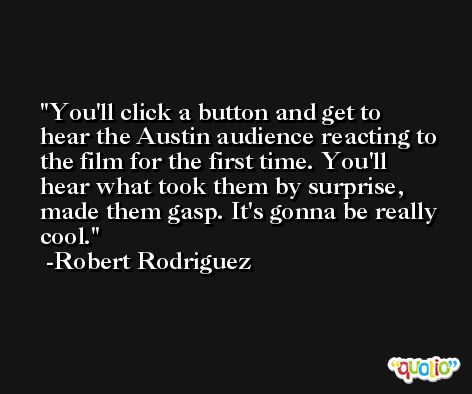 You'll click a button and get to hear the Austin audience reacting to the film for the first time. You'll hear what took them by surprise, made them gasp. It's gonna be really cool. -Robert Rodriguez