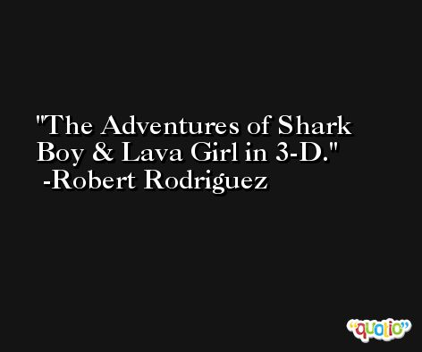 The Adventures of Shark Boy & Lava Girl in 3-D. -Robert Rodriguez