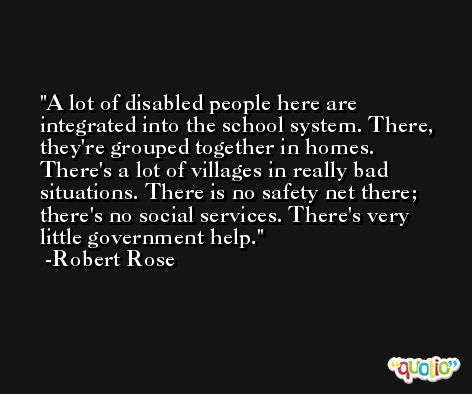 A lot of disabled people here are integrated into the school system. There, they're grouped together in homes. There's a lot of villages in really bad situations. There is no safety net there; there's no social services. There's very little government help. -Robert Rose