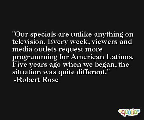 Our specials are unlike anything on television. Every week, viewers and media outlets request more programming for American Latinos. Five years ago when we began, the situation was quite different. -Robert Rose