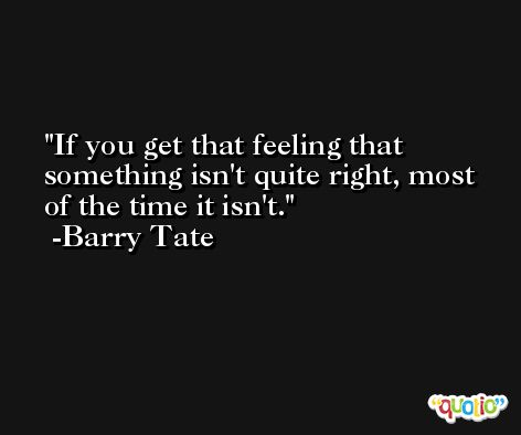 If you get that feeling that something isn't quite right, most of the time it isn't. -Barry Tate