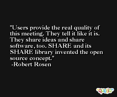 Users provide the real quality of this meeting. They tell it like it is. They share ideas and share software, too. SHARE and its SHARE library invented the open source concept. -Robert Rosen