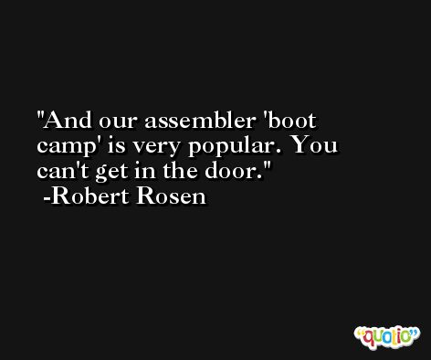 And our assembler 'boot camp' is very popular. You can't get in the door. -Robert Rosen