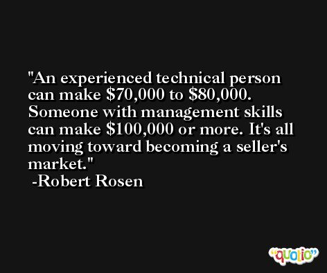 An experienced technical person can make $70,000 to $80,000. Someone with management skills can make $100,000 or more. It's all moving toward becoming a seller's market. -Robert Rosen