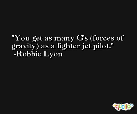 You get as many G's (forces of gravity) as a fighter jet pilot. -Robbie Lyon