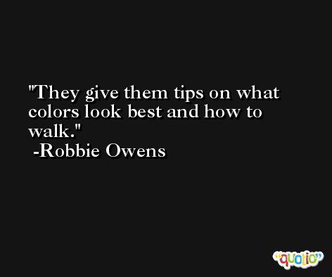 They give them tips on what colors look best and how to walk. -Robbie Owens