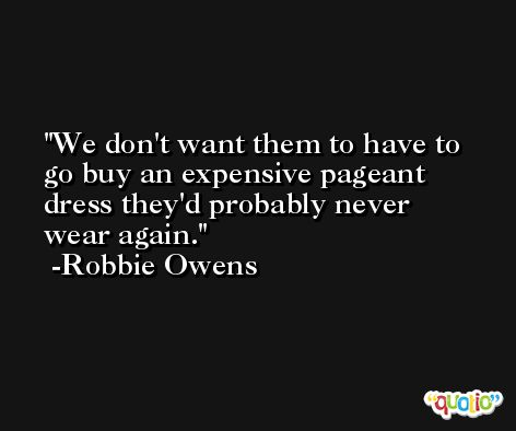 We don't want them to have to go buy an expensive pageant dress they'd probably never wear again. -Robbie Owens