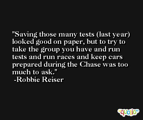 Saving those many tests (last year) looked good on paper, but to try to take the group you have and run tests and run races and keep cars prepared during the Chase was too much to ask. -Robbie Reiser