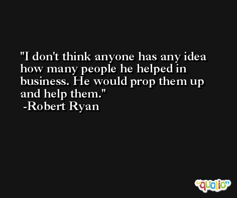 I don't think anyone has any idea how many people he helped in business. He would prop them up and help them. -Robert Ryan