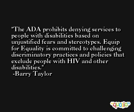 The ADA prohibits denying services to people with disabilities based on unjustified fears and stereotypes. Equip for Equality is committed to challenging discriminatory practices and policies that exclude people with HIV and other disabilities. -Barry Taylor