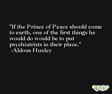 If the Prince of Peace should come to earth, one of the first things he would do would be to put psychiatrists in their place. -Aldous Huxley