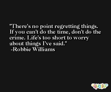 There's no point regretting things. If you can't do the time, don't do the crime. Life's too short to worry about things I've said. -Robbie Williams
