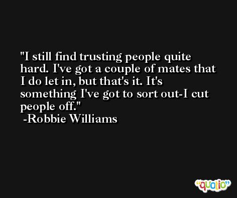 I still find trusting people quite hard. I've got a couple of mates that I do let in, but that's it. It's something I've got to sort out-I cut people off. -Robbie Williams