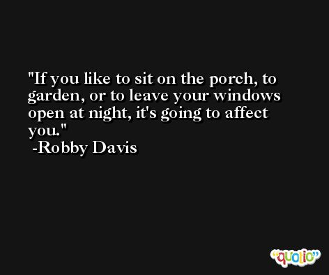 If you like to sit on the porch, to garden, or to leave your windows open at night, it's going to affect you. -Robby Davis