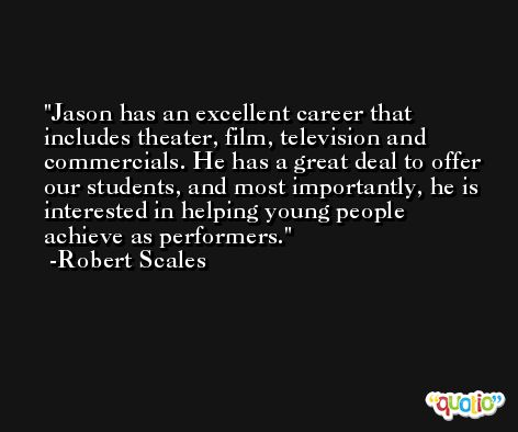 Jason has an excellent career that includes theater, film, television and commercials. He has a great deal to offer our students, and most importantly, he is interested in helping young people achieve as performers. -Robert Scales