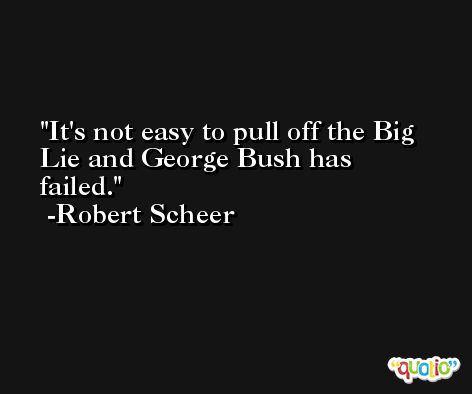It's not easy to pull off the Big Lie and George Bush has failed. -Robert Scheer