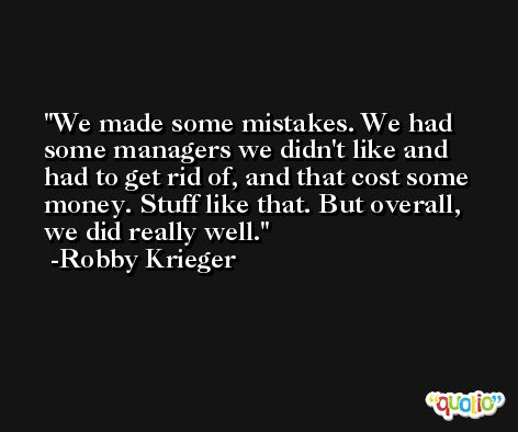 We made some mistakes. We had some managers we didn't like and had to get rid of, and that cost some money. Stuff like that. But overall, we did really well. -Robby Krieger