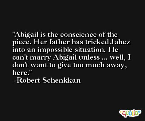 Abigail is the conscience of the piece. Her father has tricked Jabez into an impossible situation. He can't marry Abigail unless ... well, I don't want to give too much away, here. -Robert Schenkkan