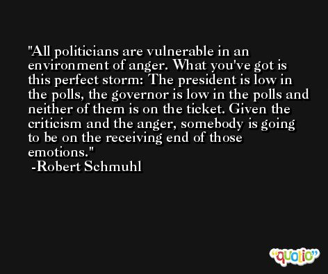 All politicians are vulnerable in an environment of anger. What you've got is this perfect storm: The president is low in the polls, the governor is low in the polls and neither of them is on the ticket. Given the criticism and the anger, somebody is going to be on the receiving end of those emotions. -Robert Schmuhl