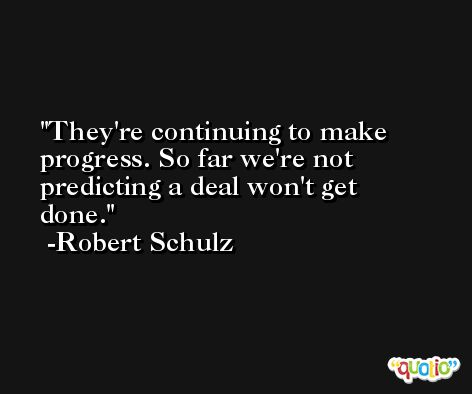 They're continuing to make progress. So far we're not predicting a deal won't get done. -Robert Schulz