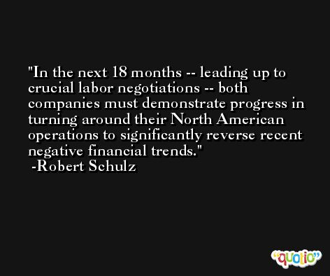 In the next 18 months -- leading up to crucial labor negotiations -- both companies must demonstrate progress in turning around their North American operations to significantly reverse recent negative financial trends. -Robert Schulz