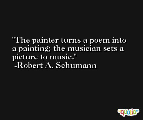 The painter turns a poem into a painting; the musician sets a picture to music. -Robert A. Schumann