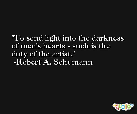 To send light into the darkness of men's hearts - such is the duty of the artist. -Robert A. Schumann