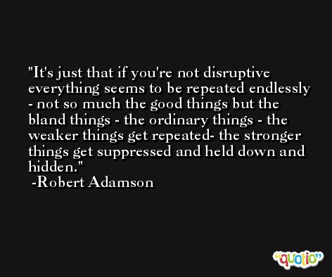 It's just that if you're not disruptive everything seems to be repeated endlessly - not so much the good things but the bland things - the ordinary things - the weaker things get repeated- the stronger things get suppressed and held down and hidden. -Robert Adamson