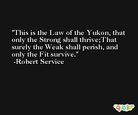 This is the Law of the Yukon, that only the Strong shall thrive;That surely the Weak shall perish, and only the Fit survive. -Robert Service