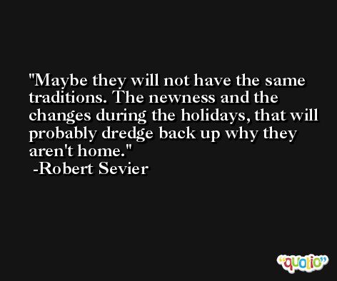 Maybe they will not have the same traditions. The newness and the changes during the holidays, that will probably dredge back up why they aren't home. -Robert Sevier