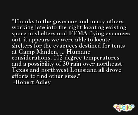 Thanks to the governor and many others working late into the night locating existing space in shelters and FEMA flying evacuees out, it appears we were able to locate shelters for the evacuees destined for tents at Camp Minden, ... Humane considerations, 102 degree temperatures and a possibility of 30 rain over northeast Texas and northwest Louisiana all drove efforts to find other sites. -Robert Adley