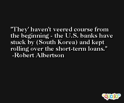 They' haven't veered course from the beginning - the U.S. banks have stuck by (South Korea) and kept rolling over the short-term loans. -Robert Albertson
