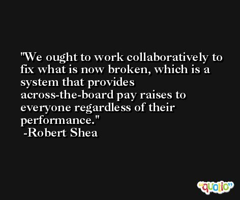 We ought to work collaboratively to fix what is now broken, which is a system that provides across-the-board pay raises to everyone regardless of their performance. -Robert Shea