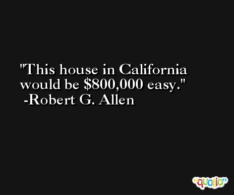 This house in California would be $800,000 easy. -Robert G. Allen