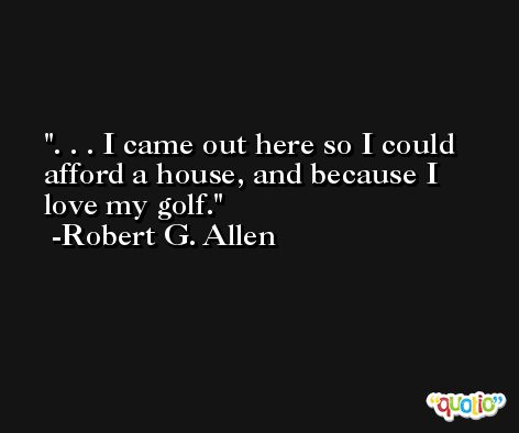 . . . I came out here so I could afford a house, and because I love my golf. -Robert G. Allen