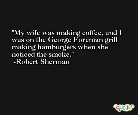 My wife was making coffee, and I was on the George Foreman grill making hamburgers when she noticed the smoke. -Robert Sherman