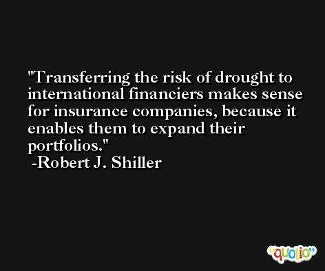 Transferring the risk of drought to international financiers makes sense for insurance companies, because it enables them to expand their portfolios. -Robert J. Shiller