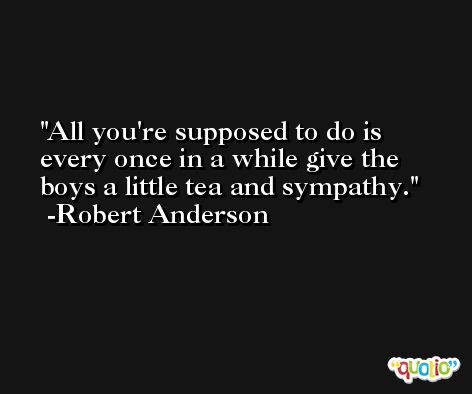 All you're supposed to do is every once in a while give the boys a little tea and sympathy. -Robert Anderson