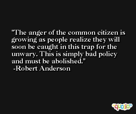 The anger of the common citizen is growing as people realize they will soon be caught in this trap for the unwary. This is simply bad policy and must be abolished. -Robert Anderson