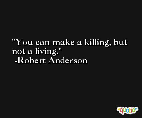 You can make a killing, but not a living. -Robert Anderson