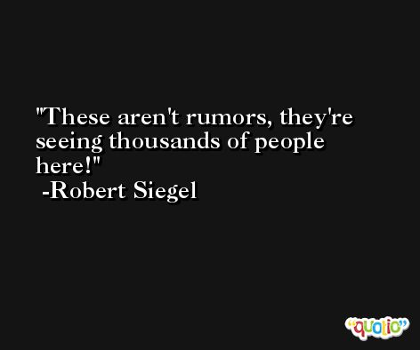 These aren't rumors, they're seeing thousands of people here! -Robert Siegel
